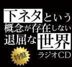 【DJCD】ラジオCD 下ネタという概念が存在しない退屈な世界 特盤